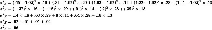 {\sigma^2}_Z &=(.65-1.02)^2 \times .16+(.84-1.02)^2 \times .29+(1.03-1.02)^2 \times .14+(1.22-1.02)^2 \times .28+(1.41-1.02)^2 \times .13\\{\sigma^2}_Z &=(-.37)^2 \times .16+(-.18)^2 \times .29+(.01)^2 \times .14+(.2)^2 \times .28+(.39)^2 \times .13\\{\sigma^2}_Z &=.14 \times .16+.03 \times .29+0 \times .14+.04 \times .28+.16 \times .13\\{\sigma^2}_Z &=.02+.01+.01+.02\\{\sigma^2}_Z &=.06