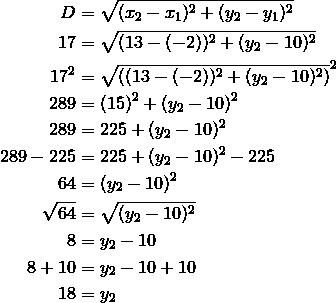 D &= \sqrt{(x_2-x_1)^2+(y_2-y_1)^2}\\17 &= \sqrt{(13-(-2))^2+(y_2-10)^2}\\17^2 &= \sqrt{\left((13-(-2))^2+(y_2-10)^2\right)}^2\\289 &= (15)^2+(y_2-10)^2\\289 &= 225+(y_2-10)^2\\289-225 &= 225+(y_2-10)^2-225\\64 &= (y_2-10)^2\\\sqrt{64} &= \sqrt{(y_2-10)^2}\\8 &= y_2-10\\8+10 &= y_2-10+10\\18 &= y_2