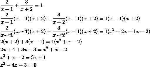 &\frac{2}{x-1}+\frac{3}{x+2}=1 \\&\frac{2}{x-1}(x-1)(x+2)+\frac{3}{x+2}(x-1)(x+2)=1(x-1)(x+2)\\&\frac{2}{\cancel{x-1}}(\cancel{x-1})(x+2)+\frac{3}{\cancel{x+2}}(x-1)({\cancel{x+2}})=1(x^2+2x-1x-2)\\&2(x+2)+3(x-1)=1(x^2+x-2) \\&2x+4+3x-3=x^2+x-2\\& x^2+x-2=5x+1 \\& x^2-4x-3=0