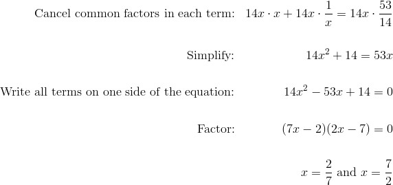 \text{Cancel common factors in each term:} && 14x \cdot x + 14x \cdot \frac{1}{x} = 14x \cdot \frac{53}{14} \\\\\text{Simplify:} && 14x^2 + 14 = 53x \\\\\text{Write all terms on one side of the equation:} && 14x^2 - 53x + 14 = 0 \\\\\text{Factor:} && (7x-2)(2x-7) = 0 \\\\&& x=\frac{2}{7} \ \text{and} \ x=\frac{7}{2}