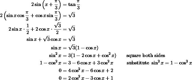 2\sin\left(x+\frac{\pi}{3}\right) &=\tan \frac{\pi}{3} \\2\left(\sin x \cos \frac{\pi}{3}+\cos x \sin \frac{\pi}{3}\right) &=\sqrt{3} \\2\sin x \cdot \frac{1}{2}+2\cos x \cdot \frac{\sqrt{3}}{2} &=\sqrt{3} \\\sin x +\sqrt{3}\cos x &=\sqrt {3} \\\sin x &=\sqrt{3}(1-\cos x) \\\sin ^2x &=3(1-2\cos x+\cos ^2x) \qquad \text{square both sides} \\1-\cos ^2x &=3-6\cos x + 3\cos ^2 x \qquad \ \ \text{substitute} \ \sin ^2{x} = 1-\cos ^2x \\0 &=4\cos^2x-6\cos x +2 \\0 &=2\cos^2x-3\cos x +1