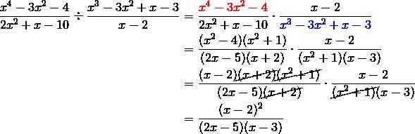 \frac{x^4-3x^2-4}{2x^2+x-10} \div \frac{x^3-3x^2+x-3}{x-2} &= \frac{{\color{red}x^4-3x^2-4}}{2x^2+x-10} \cdot \frac{x-2}{{\color{blue}x^3-3x^2+x-3}} \\&= \frac{(x^2-4)(x^2+1)}{(2x-5)(x+2)} \cdot \frac{x-2}{(x^2+1)(x-3)} \\&= \frac{(x-2)\cancel{(x+2)} \cancel{(x^2+1)}}{(2x-5)\cancel{(x+2)}} \cdot \frac{x-2}{\cancel{(x^2+1)}(x-3)} \\&= \frac{(x-2)^2}{(2x-5)(x-3)}