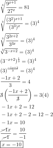 & \sqrt[3]{\frac{9^{x+1}}{27^x}}=81 \\& \sqrt[3]{\frac{(3^2)^{x+1}}{(3^3)^x}}=(3)^4 \\& \sqrt[3]{\frac{3^{2x+2}}{3^{3x}}}=(3)^4 \\& \sqrt[3]{3^{-x+2}}=(3)^4 \\& (3^{-x+2})^\frac{1}{3}=(3)^4 \\& (3)^\frac{-1x+2}{3}=(3)^4 \\ & \frac{-1x+2}{3}=4 \\& \cancel{3}\left(\frac{-1x+2}{\cancel{3}}\right)=3(4) \\& -1x+2 =12 \\& -1x+2-2 =12-2 \\ & -1x =10 \\& \frac{\cancel{-1}x}{\cancel{-1}}=\frac{10}{-1} \\& \boxed{x =-10}