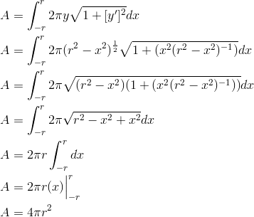 A &= \int_{-r}^{r} 2 \pi y \sqrt{1+[y^{\prime}]^2}dx\A &= \int_{-r}^{r} 2 \pi (r^2-x^2)^{\frac{1}{2}} \sqrt{1+(x^2(r^2-x^2)^{-1})}dx\A &= \int_{-r}^{r} 2 \pi \sqrt{(r^2-x^2) (1+(x^2(r^2-x^2)^{-1}))}dx\A &= \int_{-r}^{r} 2 \pi \sqrt{r^2-x^2+x^2}dx\A &= 2 \pi r \int_{-r}^{r} dx\A &= 2 \pi r (x) \Big |_{-r}^r\A &= 4 \pi r^2