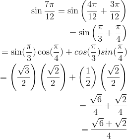 \sin \frac{7\pi}{12} = \sin \left( \frac{4\pi}{12} + \frac{3\pi}{12}\right)\\=\sin \left( \frac{\pi}{3} + \frac{\pi}{4}\right)\\=\sin(\frac{\pi}{3})\cos(\frac{\pi}{4}) + cos(\frac{\pi}{3})sin(\frac{\pi}{4})\\=\left(\frac{\sqrt{3}}{2} \right) \left(\frac{\sqrt{2}}{2} \right) + \left(\frac{1}{2} \right) \left(\frac{\sqrt{2}}{2} \right)\\=\frac{\sqrt{6}}{4} +\frac{\sqrt{2}}{4}\\=\frac{\sqrt{6}+ \sqrt{2}}{4}\\