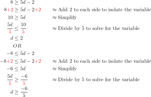 8 &\ge 5d-2\\8{\color{red}+2} &\ge 5d-2{\color{red}+2} && \approx \text{Add 2 to each side to isolate the variable}\\10 &\ge 5d && \approx \text{Simplify}\\\frac{5d}{{\color{red}5}} & \le \frac{10}{{\color{red}5}} && \approx \text{Divide by 5 to solve for the variable}\\d &\le 2\\& OR\\-8 &\le 5d-2\\-8{\color{red}+2} &\le 5d-2{\color{red}+2} && \approx \text{Add 2 to each side to isolate the variable}\\-6 &\le 5d && \approx \text{Simplify}\\\frac{5d}{{\color{red}5}} & \ge \frac{-6}{{\color{red}5}} && \approx \text{Divide by 5 to solve for the variable}\\d &\ge \frac{-6}{5}