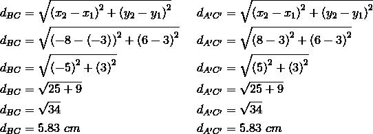 d_{BC}&= \sqrt{\left(x_2-x_1\right)^2+ \left(y_2-y_1\right)^2} && d_{A^\prime C^\prime}= \sqrt{ \left(x_2-x_1\right)^2+ \left(y_2-y_1\right)^2} \\d_{BC}&= \sqrt{\left(-8- \left(-3\right)\right)^2+ \left(6-3\right)^2} && d_{A^\prime C^\prime}= \sqrt{\left(8-3\right)^2+ \left(6-3\right)^2} \\d_{BC}&= \sqrt{\left(-5\right)^2+ \left(3\right)^2} && d_{A^\prime C^\prime}= \sqrt{\left(5\right)^2+ \left(3\right)^2} \\d_{BC}&= \sqrt{25+9} && d_{A^\prime C^\prime}= \sqrt{25+9} \\d_{BC}&= \sqrt{34} && d_{A^\prime C^\prime}= \sqrt{34} \\d_{BC}&=5.83 \ cm && d_{A^\prime C^\prime}=5.83 \ cm