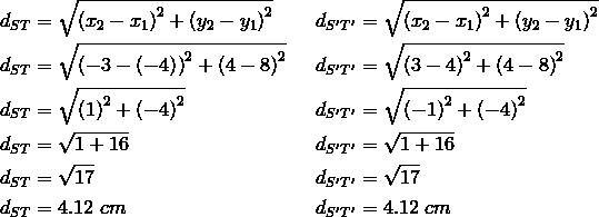 d_{ST}&= \sqrt{\left(x_2-x_1\right)^2+ \left(y_2-y_1\right)^2} && d_{S^\prime T^\prime}= \sqrt{\left(x_2-x_1\right)^2+ \left(y_2-y_1\right)^2} \\d_{ST}&= \sqrt{\left(-3- \left(-4\right)\right)^2+ \left(4-8\right)^2} && d_{S^\prime T^\prime}= \sqrt{\left(3-4\right)^2+ \left(4-8\right)^2} \\d_{ST}&= \sqrt{\left(1\right)^2+ \left(-4\right)^2} && d_{S^\prime T^\prime}= \sqrt{\left(-1\right)^2+ \left(-4\right)^2} \\d_{ST}&= \sqrt{1+16} && d_{S^\prime T^\prime}= \sqrt{1+16} \\d_{ST}&= \sqrt{17} && d_{S^\prime T^\prime}= \sqrt{17} \\d_{ST}&=4.12 \ cm && d_{S^\prime T^\prime}=4.12 \ cm