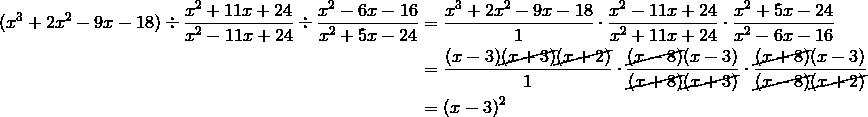 (x^3+2x^2-9x-18) \div \frac{x^2+11x+24}{x^2-11x+24} \div \frac{x^2-6x-16}{x^2+5x-24} &= \frac{x^3+2x^2-9x-18}{1} \cdot \frac{x^2-11x+24}{x^2+11x+24} \cdot \frac{x^2+5x-24}{x^2-6x-16} \\&= \frac{(x-3) \cancel{(x+3)} \cancel{(x+2)}}{1} \cdot \frac{\cancel{(x-8)}(x-3)}{\cancel{(x+8)}\cancel{(x+3)}} \cdot \frac{\cancel{(x+8)}(x-3)}{\cancel{(x-8)} \cancel{(x+2)}} \\&=(x-3)^2