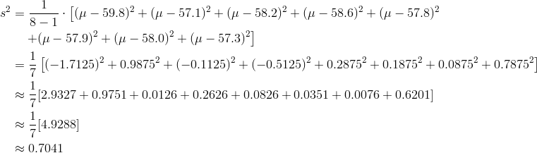 s^2 &=\frac{1}{8-1} \cdot \left[(\mu-59.8)^2+(\mu-57.1)^2+(\mu-58.2)^2+(\mu-58.6)^2+(\mu-57.8)^2 \right .\\& \quad \left . +(\mu-57.9)^2+(\mu-58.0)^2+(\mu-57.3)^2 \right] \\&=\frac{1}{7} \left[(-1.7125)^2+0.9875^2+(-0.1125)^2+(-0.5125)^2+0.2875^2+0.1875^2+0.0875^2+0.7875^2\right] \\& \approx \frac{1}{7}[2.9327+0.9751+0.0126+0.2626+0.0826+0.0351+0.0076+0.6201] \\& \approx \frac{1}{7}[4.9288]\\& \approx 0.7041