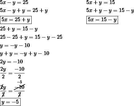 & 5x-y = 25 && 5x+y=15\\& 5x-y+y = 25+y && 5x+y-y=15-y\\& \boxed{5x = 25+y} && \boxed{5x=15-y}\\& 25+y = 15-y\\& 25-25+y = 15-y-25\\& y = -y-10\\& y+y = -y+y-10\\& 2y = -10\\& \frac{2y}{2} = \frac{-10}{2}\\& \frac{\cancel{2}y}{\cancel{2}} = \frac{\overset{-5}{\cancel{-10}}}{\cancel{2}}\\& \boxed{y =-5}