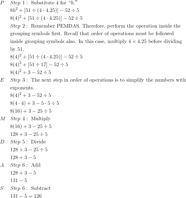 & P && Step \ 1: \ \text{Substitute} \ 4 \ \text{for} \ ``h.''\\& && 8h^2 + [51 \div (4 \cdot 4.25)] - 52 \div 5\\& && 8(4)^2 + [51 \div (4 \cdot 4.25)] - 52 \div 5\\& && Step \ 2: \ \text{Remember PEMDAS. Therefore, perform the operation inside the}\\& && \text{grouping symbols first. Recall that order of operations must be followed}\\& && \text{inside grouping symbols also. In this case, multiply} \ 4 \times 4.25 \ \text{before dividing}\\& && \text{by} \ 51.\\& && 8(4)^2 + [51 \div (4 \cdot 4.25)] - 52 \div 5\\& && 8(4)^2 + [51 \div 17] - 52 \div 5\\& && 8(4)^2 + 3 - 52 \div 5\\& E && Step \ 3: \ \text{The next step in order of operations is to simplify the numbers with}\\& && \text{exponents.}\\& && 8(4)^2+ 3 - 52 \div 5\\& && 8(4 \cdot 4) + 3 - 5 \cdot 5 \div 5\\& && 8(16) + 3 - 25 \div 5\\& M && Step \ 4: \ \text{Multiply}\\& && 8(16) + 3 - 25 \div 5\\& && 128 + 3 - 25 \div 5\\& D && Step \ 5: \ \text{Divide}\\& && 128 + 3 - 25 \div 5\\& && 128 + 3 - 5\\& A && Step \ 6: \ \text{Add}\\& && 128 + 3 - 5\\& && 131 - 5\\& S && Step \ 6: \ \text{Subtract}\\& && 131 - 5 = 126