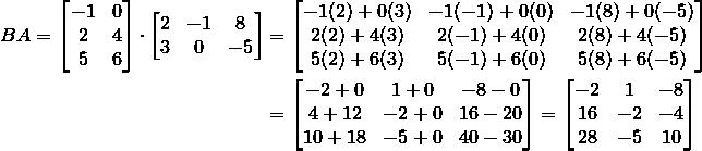 BA = \begin{bmatrix}-1 & 0\\2 & 4\\5 & 6\end{bmatrix}\cdot\begin{bmatrix}2 & -1 & 8\\3 & 0 & -5\end{bmatrix} &= \begin{bmatrix}-1(2)+0(3) & -1(-1)+0(0) & -1(8)+0(-5)\\2(2)+4(3) & 2(-1)+4(0) & 2(8)+4(-5)\\5(2)+6(3) & 5(-1)+6(0) & 5(8)+6(-5)\end{bmatrix}\\&= \begin{bmatrix}-2+0 & 1+0 & -8-0\\4+12 & -2+0 & 16-20\\10+18 & -5+0 & 40-30\end{bmatrix} = \begin{bmatrix}-2 & 1 & -8\\16 & -2 & -4\\28 & -5 & 10\end{bmatrix}