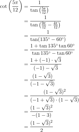\cot \left(\frac{5 \pi}{12}\right) &= \frac{1}{\tan \left(\frac{5 \pi}{12}\right)}\\&= \frac{1}{\tan \left(\frac{9 \pi}{12}-\frac{4 \pi}{12}\right)}\\&= \frac{1}{\tan (135^\circ-60^\circ)}\\&= \frac{1+\tan 135^\circ \tan 60^\circ}{\tan 135^\circ - \tan 60^\circ}\\&= \frac{1+(-1) \cdot \sqrt{3}}{(-1) - \sqrt{3}}\\&= \frac{(1-\sqrt{3})}{(-1-\sqrt{3})}\\&= \frac{(1-\sqrt{3})^2}{(-1+\sqrt{3}) \cdot (1-\sqrt{3})}\\&= \frac{(1-\sqrt{3})^2}{-(1-3)}\\&= \frac{(1-\sqrt{3})^2}{2}