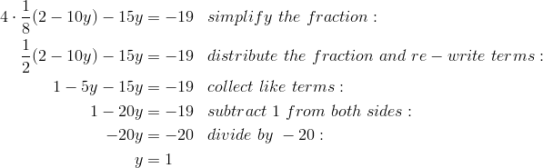4 \cdot \frac{1}{8}(2 - 10y)-15y &= -19 && simplify \ the \ fraction:\\\frac{1}{2}(2 - 10y)-15y &= -19 && distribute \ the \ fraction \ and \ re-write \ terms:\\1 - 5y - 15y &= -19 && collect \ like \ terms:\\1 - 20y &= -19 && subtract \ 1 \ from \ both \ sides:\\-20y &= -20 && divide \ by \ -20:\\y &= 1