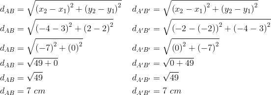 d_{AB}&= \sqrt{\left(x_2-x_1\right)^2+ \left(y_2-y_1\right)^2} && d_{A^\prime B^\prime}= \sqrt{\left(x_2-x_1\right)^2+ \left(y_2-y_1\right)^2} \\d_{AB}&= \sqrt{\left(-4-3\right)^2+ \left(2-2\right)^2} && d_{A^\prime B^\prime}= \sqrt{\left(-2- \left(-2\right)\right)^2+ \left(-4-3\right)^2} \\d_{AB}&= \sqrt{\left(-7\right)^2+ \left(0\right)^2} && d_{A^\prime B^\prime}= \sqrt{ \left(0\right)^2+ \left(-7\right)^2} \\d_{AB}&= \sqrt{49+0} && d_{A^\prime B^\prime}= \sqrt{0+49} \\d_{AB}&= \sqrt{49} && d_{A^\prime B^\prime}= \sqrt{49} \\d_{AB}&=7 \ cm && d_{A^\prime B^\prime}=7 \ cm