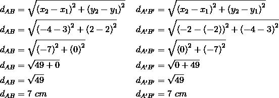 d_{AB}&= \sqrt{\left(x_2-x_1\right)^2+ \left(y_2-y_1\right)^2} && d_{A^\prime B^\prime}= \sqrt{\left(x_2-x_1\right)^2+ \left(y_2-y_1\right)^2} \\d_{AB}&= \sqrt{\left(-4-3\right)^2+ \left(2-2\right)^2} && d_{A^\prime B^\prime}= \sqrt{\left(-2- \left(-2\right)\right)^2+ \left(-4-3\right)^2} \\d_{AB}&= \sqrt{\left(-7\right)^2+ \left(0\right)^2} && d_{A^\prime B^\prime}= \sqrt{ \left(0\right)^2+ \left(-7\right)^2} \\d_{AB}&= \sqrt{49+0} && d_{A^\prime B^\prime}= \sqrt{0+49} \\d_{AB}&= \sqrt{49} && d_{A^\prime B^\prime}= \sqrt{49} \\d_{AB}&=7 \ cm && d_{A^\prime B^\prime}=7 \ cm
