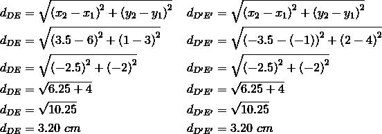 d_{DE}&= \sqrt{\left(x_2-x_1 \right)^2+ \left(y_2-y_1 \right)^2} && d_{D^\prime E^\prime}= \sqrt{\left(x_2-x_1 \right)^2+ \left(y_2-y_1 \right)^2} \\d_{DE}&= \sqrt{\left(3.5-6 \right)^2+ \left(1-3 \right)^2} && d_{D^\prime E^\prime}= \sqrt{\left(-3.5- \left(-1 \right) \right)^2+ \left(2-4 \right)^2} \\d_{DE}&= \sqrt{\left(-2.5 \right)^2+ \left(-2 \right)^2} && d_{D^\prime E^\prime}= \sqrt{\left(-2.5 \right)^2+ \left(-2 \right)^2} \\d_{DE}&= \sqrt{6.25+4} && d_{D^\prime E^\prime}= \sqrt{6.25+4} \\d_{DE}&= \sqrt{10.25} && d_{D^\prime E^\prime}= \sqrt{10.25} \\d_{DE}&=3.20 \ cm && d_{D^\prime E^\prime}=3.20 \ cm