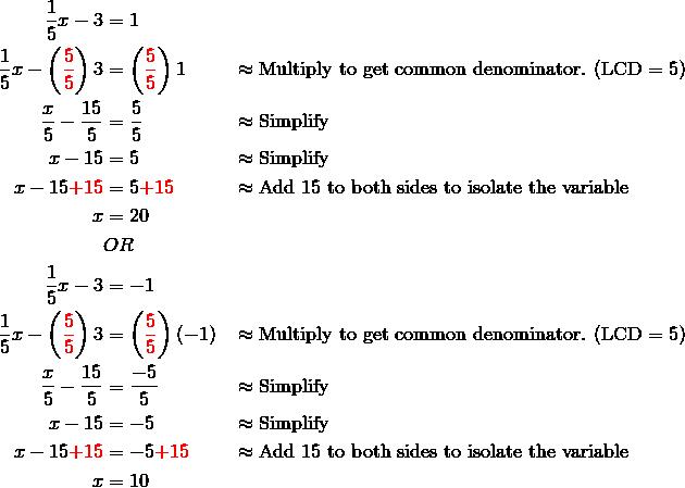 \frac{1}{5}x-3&=1\\\frac{1}{5}x-\left({\color{red}\frac{5}{5}}\right)3&=\left({\color{red}\frac{5}{5}}\right)1 && \approx \text{Multiply to get common denominator. (LCD} = 5)\\\frac{x}{5}-\frac{15}{5}&=\frac{5}{5} && \approx \text{Simplify}\\x-15&=5 && \approx \text{Simplify}\\x-15{\color{red}+15}&=5{\color{red}+15} && \approx \text{Add 15 to both sides to isolate the variable}\\x &=20\\& OR\\\frac{1}{5}x-3&=-1\\\frac{1}{5}x-\left({\color{red}\frac{5}{5}}\right)3&=\left({\color{red}\frac{5}{5}}\right)(-1) && \approx \text{Multiply to get common denominator. (LCD} = 5)\\\frac{x}{5}-\frac{15}{5}&=\frac{-5}{5} && \approx \text{Simplify}\\x-15&=-5 && \approx \text{Simplify}\\x-15{\color{red}+15}&=-5{\color{red}+15} && \approx \text{Add 15 to both sides to isolate the variable}\\x &=10