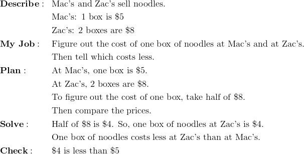 & \mathbf{Describe:} && \text{Mac's and Zac's sell noodles.}\\&&& \text{Mac's: 1 box is \$5}\\&&& \text{Zac's: 2 boxes are \$8}\\& \mathbf{My \ Job:} && \text{Figure out the cost of one box of noodles at Mac's and at Zac's.}\\&&& \text{Then tell which costs less.}\\& \mathbf{Plan:} && \text{At Mac's, one box is \$5.}\\&&& \text{At Zac's, 2 boxes are \$8.}\\&&& \text{To figure out the cost of one box, take half of \$8.}\\&&& \text{Then compare the prices.}\\& \mathbf{Solve:} && \text{Half of \$8 is \$4. So, one box of noodles at Zac's is \$4.}\\&&& \text{One box of noodles costs less at Zac's than at Mac's.}\\& \mathbf{Check:} && \text{\$4 is less than \$5}