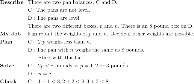 & \mathbf{Describe} && \text{There are two pan balances,} \ \text{C} \ \text{and} \ \text{D}.\!\\ &&& \text{C}: \text{The pans are not level.}\!\\&&& \text{D}: \text{The pans are level.}\!\\ &&& \text{There are two different boxes,} \ p \ \text{and} \ n. \ \text{There is an} \ 8 \ \text{pound box on} \ \text{D}.\\& \mathbf{My \ Job} && \text{Figure out the weights of} \ p \ \text{and} \ n. \ \text{Decide if other weights are possible}.\!\\& \mathbf{Plan} && \text{C}: \ 2 \ p \ \text{weighs less than} \ n.\!\\&&& \text{D}: \text{The pan with} \ n \ \text{weighs the same as} \ 8 \ \text{pounds}.\!\\&&& \qquad \text{Start with this fact}.\!\\& \mathbf{Solve} && \text{C}: \ 2p < 8 \ \text{pounds so} \ p = 1, 2 \ \text{or} \ 3 \ \text{pounds}\!\\&&& \text{D}: \  n = 8\\& \mathbf{Check} && \text{C}: \ 1+1 <8; 2+2<8; 3+3<8