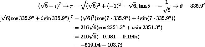 (\sqrt{5}-i)^7 \rightarrow r &= \sqrt{(\sqrt{5})^2+(-1)^2}=\sqrt{6}, \tan \theta=-\frac{1}{\sqrt{5}} \rightarrow \theta=335.9^\circ\\[\sqrt{6}(\cos 335.9^\circ+i \sin 335.9^\circ)]^7 &= (\sqrt{6})^7(\cos (7 \cdot 335.9^\circ)+i \sin (7 \cdot 335.9^\circ))\\&= 216 \sqrt{6}(\cos 2351.3^\circ+i \sin 2351.3^\circ)\\&= 216 \sqrt{6}(-0.981-0.196i)\\&= -519.04-103.7i