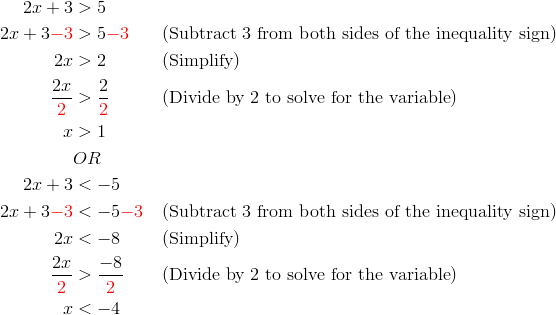 2x+3&>5\\2x+3{\color{red}-3}&>5{\color{red}-3} && (\text{Subtract 3 from both sides of the inequality sign})\\2x &> 2 && (\text{Simplify})\\\frac{2x}{{\color{red}2}}&>\frac{2}{{\color{red}2}} && (\text{Divide by 2 to solve for the variable})\\x &>1\\& OR\\2x+3&<-5\\2x+3{\color{red}-3}&<-5{\color{red}-3} && (\text{Subtract 3 from both sides of the inequality sign})\\2x &< -8 && (\text{Simplify})\\\frac{2x}{{\color{red}2}}&>\frac{-8}{{\color{red}2}} && ( \text{Divide by 2 to solve for the variable})\\x &<-4