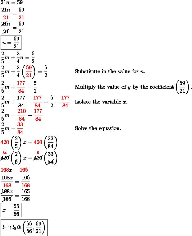 & 21n = 59\\& \frac{21n}{{\color{red}21}} = \frac{59}{{\color{red}21}}\\& \frac{\cancel{21}n}{\cancel{21}} = \frac{59}{21}\\& \boxed{n = \frac{59}{21}}\\& \frac{2}{5}m+\frac{3}{4}n = \frac{5}{2}\\& \frac{2}{5}m+\frac{3}{4} \left({\color{red}\frac{59}{21}}\right) = \frac{5}{2} && \text{Substitute in the value for} \ n.\\& \frac{2}{5}m+{\color{red}\frac{177}{84}} = \frac{5}{2} && \text{Multiply the value of} \ y \ \text{by the coefficient} \left(\frac{59}{21}\right).\\& \frac{2}{5}m+\frac{177}{84}-{\color{red}\frac{177}{84}} = \frac{5}{2}- {\color{red}\frac{177}{84}} && \text{Isolate the variable} \ x.\\& \frac{2}{5}m = {\color{red}\frac{210}{84}}-{\color{red}\frac{177}{84}}\\& \frac{2}{5}m = {\color{red}\frac{33}{84}} && \text{Solve the equation.}\\& {\color{red}420} \left(\frac{2}{5}\right)x = {\color{red}420} \left(\frac{33}{84}\right)\\& \overset{{\color{red}84}}{\cancel{420}} \left(\frac{2}{\cancel{5}}\right)x = \overset{{\color{red}5}}{\cancel{420}} \left(\frac{33}{\cancel{84}}\right)\\& {\color{red}168}x = {\color{red}165}\\& \frac{168x}{{\color{red}168}} = \frac{165}{{\color{red}168}}\\& \frac{\cancel{168}x}{{\cancel{168}}} = \frac{165}{168}\\& \boxed{x = \frac{55}{56}}\\& \boxed{l_1 \cap l_2 @ \left(\frac{55}{56}, \frac{59}{21}\right)}