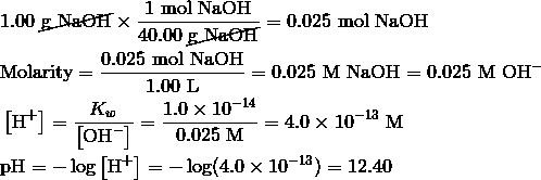 & 1.00 \ {\cancel{\text{g NaOH}}} \times \frac{1 \ \text{mol NaOH}}{40.00 \ {\cancel{\text{g NaOH}}}}=0.025 \ \text{mol NaOH} \\& \text{Molarity}=\frac{0.025 \ \text{mol NaOH}}{1.00 \ \text{L}}=0.025 \ \text{M NaOH}=0.025 \ \text{M OH}^- \\& \left [ \text{H}^+ \right ]=\frac{K_w}{\left [ \text{OH}^- \right ]}=\frac{1.0 \times 10^{-14}}{0.025 \ \text{M}}=4.0 \times 10^{-13} \ \text{M} \\& \text{pH}=- \log \left [ \text{H}^+ \right ]=- \log(4.0 \times 10^{-13})=12.40