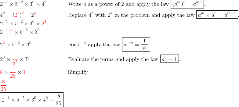 & 2^{-1} \times 5^{-2} \times 3^0 \times 4^2 && \text{Write} \ 4 \ \text{as a power of} \ 2 \ \text{and apply the law} \ \boxed{(a^m)^n=a^{mn}}.\\& 4^2=({\color{red}2^2})^{\color{red}2}=2^{\color{red}4} && \text{Replace} \ 4^2 \ \text{with} \ 2^4 \ \text{in the problem and apply the law} \ \boxed{a^m \times a^n=a^{m+n}}.\\& 2^{-1} \times 5^{-2} \times 3^0 \times {\color{red}2^4}\\& 2^{-1{\color{red}+4}} \times 5^{-2} \times 3^0\\& 2^{\color{red}3} \times 5^{-2} \times 3^0 && \text{For} \ 5^{-2} \ \text{apply the law} \ \boxed{a^{-m}=\frac{1}{a^m}}.\\& 2^3 \times {\color{red}\frac{1}{5^2}} \times 3^0 && \text{Evaluate the terms and apply the law} \ \boxed{a^0=1}.\\& {\color{red}8} \times {\color{red}\frac{1}{25}} \times {\color{red}1} && \text{Simplify.}\\& {\color{red}\frac{8}{25}}\\& \boxed{2^{-1} \times 5^{-2} \times 3^0 \times 4^2 = \frac{8}{25}}