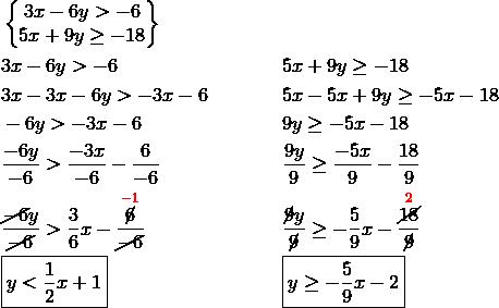 & \begin{Bmatrix}  3x-6y > -6\\  5x+9y \ge -18\\\end{Bmatrix}\\& 3x-6y > -6 && 5x+9y \ge -18\\& 3x-3x-6y > -3x-6 && 5x-5x+9y \ge -5x-18\\& -6y > -3x-6 && 9y \ge -5x-18\\& \frac{-6y}{-6} > \frac{-3x}{-6} -\frac{6}{-6} && \frac{9y}{9} \ge \frac{-5x}{9}-\frac{18}{9}\\& \frac{\cancel{-6}y}{\cancel{-6}} > \frac{3}{6}x - \frac{\overset{{\color{red}-1}}{\cancel{6}}}{\cancel{-6}} && \frac{\cancel{9}y}{\cancel{9}} \ge -\frac{5}{9}x - \frac{\overset{{\color{red}2}}{\cancel{18}}}{\cancel{9}}\\& \boxed{y < \frac{1}{2}x+1} && \boxed{y \ge -\frac{5}{9}x-2}