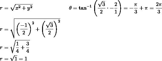 r &= \sqrt{x^2+y^2} && \theta = \tan^{-1} \left(\frac{\sqrt{3}}{2} \cdot -\frac{2}{1} \right)=-\frac{\pi}{3} + \pi=\frac{2\pi}{3}\\r &= \sqrt{\left(\frac{-1}{2}\right)^2+\left(\frac{\sqrt{3}}{2}\right)^2}\\r &= \sqrt{\frac{1}{4}+\frac{3}{4}}\\r &= \sqrt{1}=1
