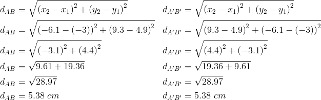 d_{AB}&= \sqrt{\left(x_2-x_1\right)^2+ \left(y_2-y_1\right)^2} && d_{A^\prime B^\prime}= \sqrt{\left(x_2-x_1\right)^2+ \left(y_2-y_1\right)^2} \\d_{AB}&= \sqrt{\left(-6.1- \left(-3\right)\right)^2+ \left(9.3-4.9\right)^2} && d_{A^\prime B^\prime}= \sqrt{\left(9.3- 4.9\right)^2+ \left(-6.1- \left(-3\right)\right)^2} \\d_{AB}&= \sqrt{\left(-3.1\right)^2+ \left(4.4\right)^2} && d_{A^\prime B^\prime}= \sqrt{\left(4.4\right)^2+ \left(-3.1\right)^2} \\d_{AB}&= \sqrt{9.61+19.36} && d_{A^\prime B^\prime}= \sqrt{19.36+9.61} \\d_{AB}&= \sqrt{28.97} && d_{A^\prime B^\prime}= \sqrt{28.97} \\d_{AB}&=5.38 \ cm && d_{A^\prime B^\prime}=5.38 \ cm