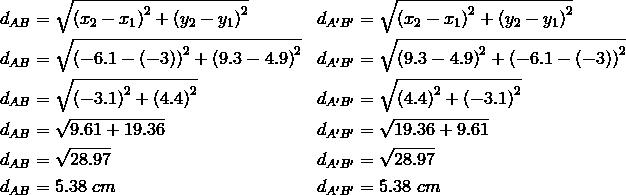 d_{AB}&= \sqrt{\left(x_2-x_1\right)^2+ \left(y_2-y_1\right)^2} && d_{A^\prime B^\prime}= \sqrt{\left(x_2-x_1\right)^2+ \left(y_2-y_1\right)^2} \\d_{AB}&= \sqrt{\left(-6.1- \left(-3\right)\right)^2+ \left(9.3-4.9\right)^2} && d_{A^\prime B^\prime}= \sqrt{\left(9.3- 4.9\right)^2+ \left(-6.1- \left(-3\right)\right)^2} \\d_{AB}&= \sqrt{\left(-3.1\right)^2+ \left(4.4\right)^2} && d_{A^\prime B^\prime}= \sqrt{\left(4.4\right)^2+ \left(-3.1\right)^2} \\d_{AB}&= \sqrt{9.61+19.36} && d_{A^\prime B^\prime}= \sqrt{19.36+9.61} \\d_{AB}&= \sqrt{28.97} && d_{A^\prime B^\prime}= \sqrt{28.97} \\d_{AB}&=5.38 \ cm && d_{A^\prime B^\prime}=5.38 \ cm