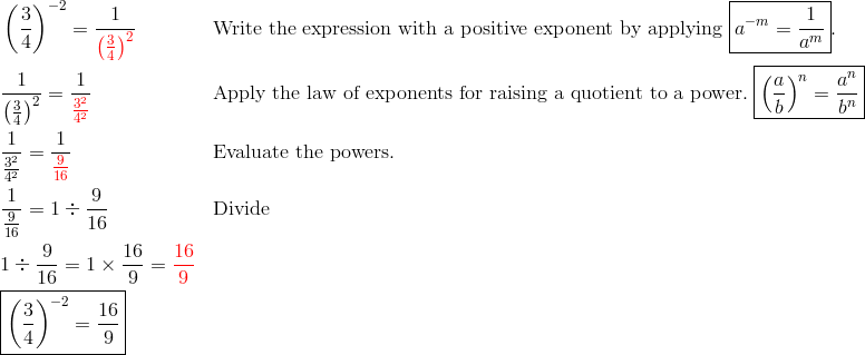 & \left(\frac{3}{4}\right)^{-2}=\frac{1}{{\color{red}\left(\frac{3}{4}\right)^2}} && \text{Write the expression with a positive exponent by applying} \ \boxed{a^{-m}=\frac{1}{a^m}}.\\& \frac{1}{\left(\frac{3}{4}\right)^2}=\frac{1}{{\color{red}\frac{3^2}{4^2}}} && \text{Apply the law of exponents for raising a quotient to a power.} \ \boxed{\left(\frac{a}{b}\right)^n=\frac{a^n}{b^n}}\\& \frac{1}{\frac{3^2}{4^2}}=\frac{1}{{\color{red}\frac{9}{16}}} && \text{Evaluate the powers.}\\& \frac{1}{\frac{9}{16}}=1 \div \frac{9}{16} && \text{Divide}\\& 1 \div \frac{9}{16}=1 \times \frac{16}{9}={\color{red}\frac{16}{9}}\\& \boxed{\left(\frac{3}{4}\right)^{-2}=\frac{16}{9}}