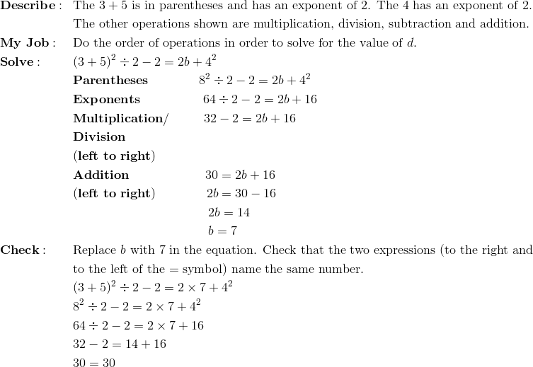 & \mathbf{Describe:} && \text{The} \ 3+5 \ \text{is in parentheses and has an exponent of 2. The 4 has an exponent of 2.}\\&&&\text{The other operations shown are multiplication, division, subtraction and addition.}\\& \mathbf{My \ Job:} && \text{Do the order of operations in order to solve for the value of} \ d.\\& \mathbf{Solve:} && (3 + 5)^2 \div 2 - 2 = 2b + 4^2\\&&& \mathbf{Parentheses} \qquad \qquad 8^2 \div 2 - 2 = 2b + 4^2\\&&& \mathbf{Exponents} \qquad \qquad \quad 64 \div 2 - 2 = 2b + 16\\&&& \mathbf{Multiplication/} \qquad \ \ 32 - 2 = 2b + 16\\&&& \mathbf{Division}\\&&& \mathbf{(left \ to \ right)}\\&&& \mathbf{Addition} \qquad \qquad \qquad 30 = 2b + 16\\&&& \mathbf{(left \ to \ right)} \qquad \qquad 2b= 30-16\\&&& \qquad \qquad \qquad \qquad  \qquad \ \ 2b = 14\\&&& \qquad \qquad \qquad \qquad  \qquad \ \ b = 7\\& \mathbf{Check:} && \text{Replace} \ b \ \text{with 7 in the equation. Check that the two expressions (to the right and}\\&&&\text{to the left of the = symbol) name the same number.}\\&&& (3 + 5)^2 \div 2 - 2 = 2\times 7 + 4^2\\&&& 8^2 \div 2 - 2 = 2\times 7 + 4^2\\&&& 64 \div 2 - 2 = 2\times 7 +16\\&&& 32 - 2 = 14 +16\\&&& 30=30