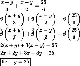& \frac{x+y}{3}+\frac{x-y}{2} = \frac{25}{6}\\& 6 \left(\frac{x+y}{3}\right)+6 \left(\frac{x-y}{2}\right) = 6 \left(\frac{25}{6}\right)\\& \overset{2}{\cancel{6}} \left(\frac{x+y}{\cancel{3}}\right)+\overset{3}{\cancel{6}} \left(\frac{x-y}{\cancel{2}}\right) = \cancel{6} \left(\frac{25}{\cancel{6}}\right)\\& 2(x+y)+3(x-y) = 25\\& 2x+2y+3x-3y = 25\\& \boxed{5x-y = 25}