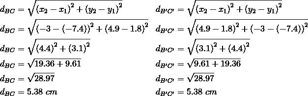 d_{BC}&= \sqrt{\left(x_2-x_1\right)^2+ \left(y_2-y_1\right)^2} && d_{B^\prime C^\prime}= \sqrt{\left(x_2-x_1\right)^2+ \left(y_2-y_1\right)^2} \\d_{BC}&= \sqrt{\left(-3- \left(-7.4\right)\right)^2+ \left(4.9-1.8\right)^2} && d_{B^\prime C^\prime}= \sqrt{\left(4.9- 1.8\right)^2+ \left(-3- \left(-7.4\right)\right)^2} \\d_{BC}&= \sqrt{\left(4.4\right)^2+ \left(3.1\right)^2} && d_{B^\prime C^\prime}= \sqrt{\left(3.1\right)^2+ \left(4.4\right)^2} \\d_{BC}&= \sqrt{19.36+9.61} && d_{B^\prime C^\prime}= \sqrt{9.61+19.36} \\d_{BC}&= \sqrt{28.97} && d_{B^\prime C^\prime}= \sqrt{28.97} \\d_{BC}&=5.38 \ cm && d_{B^\prime C^\prime}=5.38 \ cm