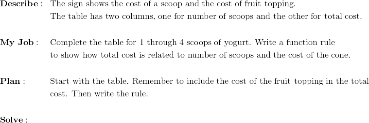 & \mathbf{Describe:} && \text{The sign shows the cost of a scoop and the cost of fruit topping}. \\& && \text{The table has two columns, one for number of scoops and the other for total cost}. \\\\& \mathbf{My \ Job:} && \text{Complete the table for}\ 1\ \text{through}\ 4\ \text{scoops of yogurt. Write a function rule} \\& && \text{to show how total cost is related to number of scoops and the cost of the cone}. \\\\& \mathbf{Plan:} && \text{Start with the table. Remember to include the cost of the fruit topping in the total} \\& && \text{cost. Then write the rule}. \\\\& \mathbf{Solve:}