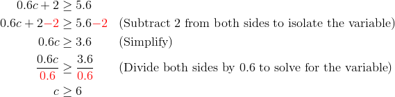 0.6 c+2 &\ge 5.6\\0.6c+2{\color{red}-2} &\ge 5.6{\color{red}-2} && (\text{Subtract 2 from both sides to isolate the variable})\\0.6c &\ge 3.6 && (\text{Simplify})\\\frac{0.6c}{{\color{red}0.6}} &\ge \frac{3.6}{{\color{red}0.6}} && (\text{Divide both sides by 0.6 to solve for the variable})\\c &\ge 6