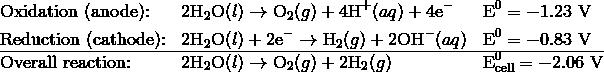 &\text{Oxidation (anode):} && 2\text{H}_2\text{O}(l) \rightarrow \text{O}_2(g) + 4\text{H}^+(aq) + 4\text{e}^- &&\text{E}^0 = -1.23 \ \text{V} \\&\text{Reduction (cathode):} && 2\text{H}_2\text{O}(l) + 2\text{e}^- \rightarrow \text{H}_2(g) + 2\text{OH}^-(aq) && \text{E}^0 = -0.83 \ \text{V} \\\hline&\text{Overall reaction:} && 2\text{H}_2\text{O}(l) \rightarrow \text{O}_2(g) + 2\text{H}_2(g) &&\text{E}^0_{\text{cell}} = -2.06 \ \text{V}