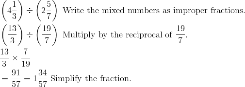 & \left(4\frac{1}{3}\right) \div \left(2\frac{5}{7}\right) \ \text{Write the mixed numbers as improper fractions.}\\& \left(\frac{13}{3}\right) \div \left(\frac{19}{7}\right)\ \text{Multiply by the reciprocal of} \ \frac{19}{7}.\\& \frac{13}{3} \times \frac{7}{19}\\& = \frac{91}{57}= 1 \frac{34}{57} \ \text{Simplify the fraction.}