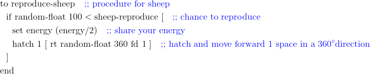 & \text{to reproduce-sheep}	\quad {\color{blue}\text{;; procedure for sheep}}\\& \ \ \text{if random-float } 100 < \text{sheep-reproduce [} \quad {\color{blue}\text{;; chance to reproduce}}\\& \ \ \ \ \text{set energy (energy} / 2 \text{)} \quad {\color{blue}\text{;; share your energy}}\\& \ \ \ \ \text{hatch} \ 1 \ [ \ \text{rt random-float} \ 360 \ \text{fd} \ 1 \ ] \quad {\color{blue} \text{;; hatch and move forward 1 space in a}} \ {\color{blue}360^{\circ}} {\color{blue} \text{direction}}\\& \ \ ]\\& \text{end}