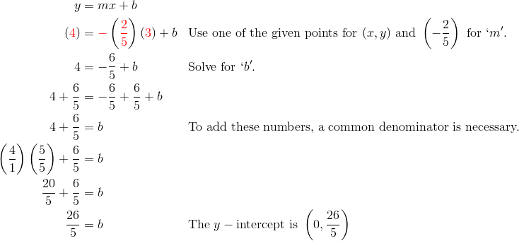 y & = mx + b \\({\color{red}4}) & = {\color{red}-} \left ( {\color{red}\frac{2}{5}} \right )({\color{red}3}) + b && \text{Use one of the given points for } (x, y) \text{ and } \left( -\frac{2}{5} \right ) \text{ for } `m'.\\4 & = -\frac{6}{5} + b && \text{Solve for } `b'.\\4 + \frac{6}{5} & = - \frac{6}{5} + \frac{6}{5} + b\\4 + \frac{6}{5} & = b && \text{To add these numbers, a common denominator is necessary.}\\\left ( \frac{4}{1} \right ) \left ( \frac{5}{5} \right ) + \frac{6}{5} & = b\\\frac{20}{5} + \frac{6}{5} & = b\\\frac{26}{5} & = b && \text{The } y-\text{intercept is } \left ( 0, \frac{26}{5} \right )