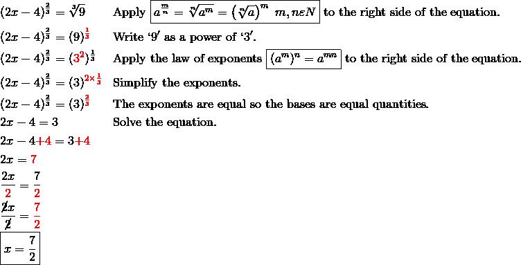 & (2x-4)^{\frac{2}{3}}=\sqrt[3]{9} && \text{Apply} \ \boxed{a^{\frac{m}{n}}=\sqrt[n]{a^m}=\left(\sqrt[n]{a}\right)^m \ m,n \varepsilon N} \ \text{to the right side of the equation}.\\& (2x-4)^{\frac{2}{3}}=(9)^{\color{red}\frac{1}{3}} && \text{Write} \ `9' \ \text{as a power of} \ `3'.\\& (2x-4)^{\frac{2}{3}}=({\color{red}3^2})^{\frac{1}{3}} && \text{Apply the law of exponents} \ \boxed{(a^m)^n=a^{mn}} \ \text{to the right side of the equation}.\\& (2x-4)^{\frac{2}{3}}=(3)^{\color{red}2 \times \frac{1}{3}} && \text{Simplify the exponents}.\\& (2x-4)^{\frac{2}{3}}=(3)^{\color{red}\frac{2}{3}} && \text{The exponents are equal so the bases are equal quantities}.\\& 2x-4=3 && \text{Solve the equation}.\\& 2x-4 {\color{red}+4}=3 {\color{red}+4}\\& 2x={\color{red}7}\\& \frac{2x}{{\color{red}2}}=\frac{7}{{\color{red}2}}\\& \frac{\cancel{2}x}{\cancel{2}}={\color{red}\frac{7}{2}}\\& \boxed{x=\frac{7}{2}}