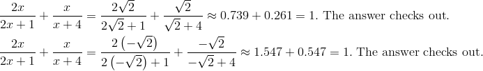 \frac{2x} {2x + 1} + \frac{x} {x + 4} & = \frac{2\sqrt{2}} {2\sqrt{2} + 1} + \frac{\sqrt{2}} {\sqrt{2} + 4} \approx 0.739 + 0.261 = 1. \ \text{The answer checks out}. \\ \frac{2x} {2x + 1} + \frac{x} {x + 4} & = \frac{2\left(-\sqrt{2}\right )} {2\left (-\sqrt{2}\right ) + 1} + \frac{-\sqrt{2}} {-\sqrt{2} + 4} \approx 1.547 + 0.547 = 1. \ \text{The answer checks out}.