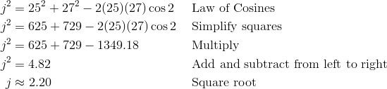 j^2 & = 25^2 + 27^2 - 2(25)(27) \cos 2 && \text{Law of Cosines} \\ j^2 & = 625 + 729 - 2(25)(27) \cos 2 && \text{Simplify squares} \\ j^2 & = 625 + 729 - 1349.18 && \text{Multiply} \\ j^2 & = 4.82 && \text{Add and subtract from left to right} \\ j & \approx 2.20 && \text{Square root}