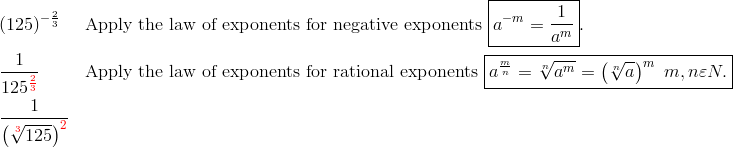 & (125)^{-\frac{2}{3}} && \text{Apply the law of exponents for negative exponents} \ \boxed{a^{-m}=\frac{1}{a^m}}.\\& \frac{1}{125^{{\color{red}\frac{2}{3}}}} && \text{Apply the law of exponents for rational exponents} \ \boxed{a^{\frac{m}{n}}=\sqrt[n]{a^m}=\left( \sqrt[n]{a}\right)^{m} \ m,n \varepsilon N.}\\& \frac{1}{\left(\sqrt[{\color{red}3}]{125}\right)^{\color{red}2}}