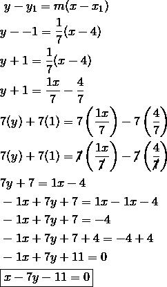 & \ y-y_1=m(x-x_1)\\& y--1=\frac{1}{7}(x-4)\\& y+1=\frac{1}{7}(x-4)\\& y+1=\frac{1x}{7}-\frac{4}{7}\\& 7(y)+7(1)=7\left(\frac{1x}{7}\right)-7\left(\frac{4}{7}\right)\\& 7(y)+7(1)=\cancel{7}\left(\frac{1x}{\cancel{7}}\right)-\cancel{7}\left(\frac{4}{\cancel{7}}\right)\\& 7y+7=1x-4\\& -1x+7y+7=1x-1x-4\\& -1x+7y+7=-4\\& -1x+7y+7+4=-4+4\\& -1x+7y+11=0\\& \boxed{x-7y-11=0}