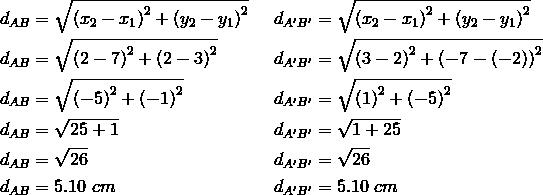 d_{AB}&= \sqrt{\left(x_2-x_1 \right)^2+ \left(y_2-y_1 \right)^2} && d_{A^\prime B^\prime}= \sqrt{\left(x_2-x_1 \right)^2+ \left(y_2-y_1 \right)^2} \\d_{AB}&= \sqrt{\left(2-7 \right)^2+ \left(2-3 \right)^2} && d_{A^\prime B^\prime}= \sqrt{\left(3-2 \right)^2+ \left(-7- \left(-2 \right)\right)^2} \\d_{AB}&= \sqrt{\left(-5\right)^2+ \left(-1 \right)^2} && d_{A^\prime B^\prime}= \sqrt{\left(1 \right)^2+ \left(-5 \right)^2} \\d_{AB}&= \sqrt{25+1} && d_{A^\prime B^\prime}= \sqrt{1+25} \\d_{AB}&= \sqrt{26} && d_{A^\prime B^\prime}= \sqrt{26} \\d_{AB}&=5.10 \ cm && d_{A^\prime B^\prime}=5.10 \ cm